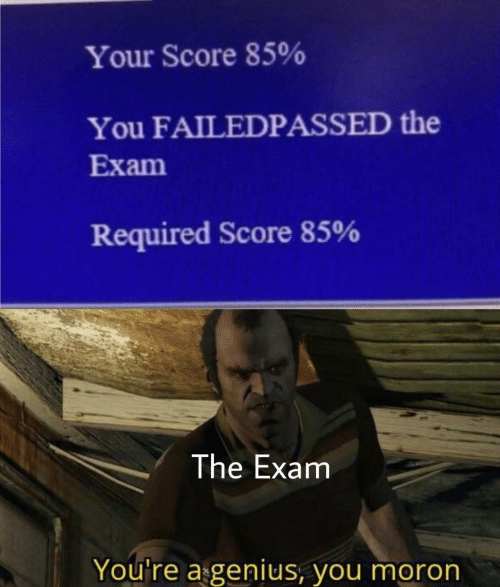 exam: Your Score 85%  You FAILEDPASSED the  Exam  Required Score 85%  The Exam  You're a genius, you moron