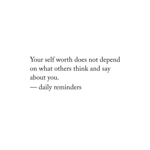 reminders: Your self worth does not depend  on what others think and sav  about you.  daily reminders