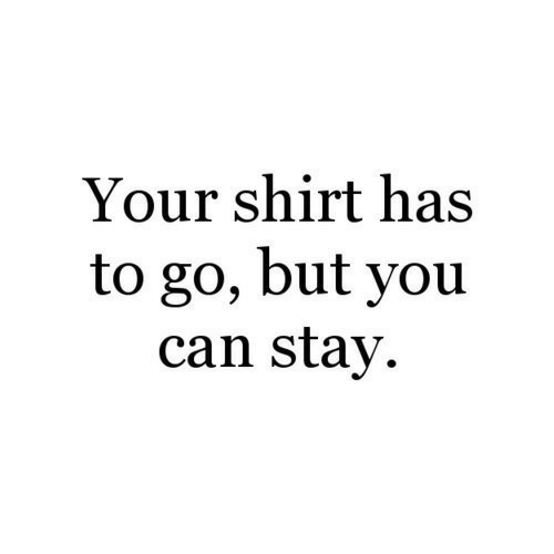 your shirt: Your shirt has  to go, but you  can stay.