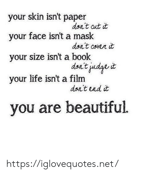 Film: your skin isn't paper  don't cut it  your face isn't a mask  don't corer it  your size isn't a book  don't judge  your life isn't a film  don't und it  you are beautiful https://iglovequotes.net/