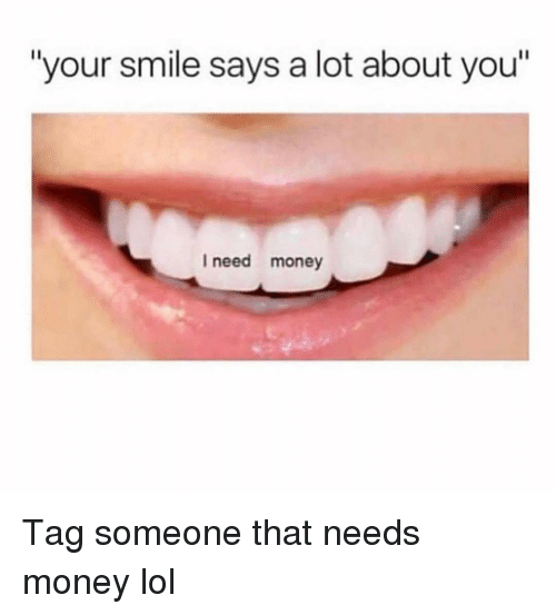 """Funny, Lol, and Money: """"your smile says a lot about you""""  I need money Tag someone that needs money lol"""