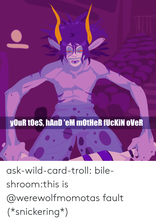 Target, Troll, and Tumblr: youR toes, hAnD 'eM mOtHeR fUcKİN oVeR ask-wild-card-troll:  bile-shroom:this is @werewolfmomotas fault (*snickering*)