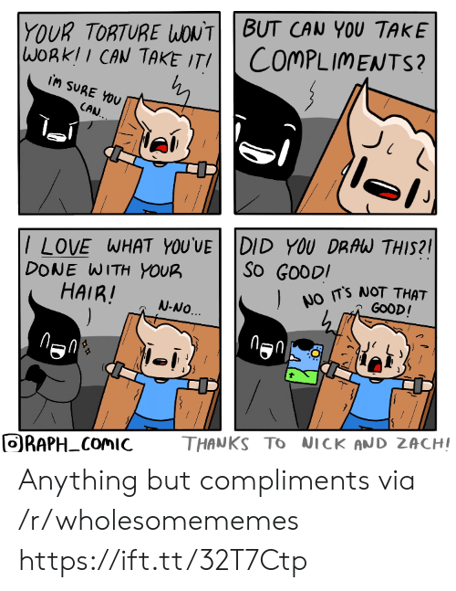 Anything But: YOUR TORTURE WONTBUT CAN YOU TAKE  WORKII CAN TAKE ITI  COMPLIMENTS?  iM SURE YOU  CAN.  /LOVE WHAT YOU'VE DID YOU DRAW THIS?  DONE WITH YOUR  HAIR!  ).  So GOODI  NO TS NOT THAT  GOOD!  N-NO.  THANKS TO NICK AND ZACHI  ORAPH COMIC  FO Anything but compliments via /r/wholesomememes https://ift.tt/32T7Ctp