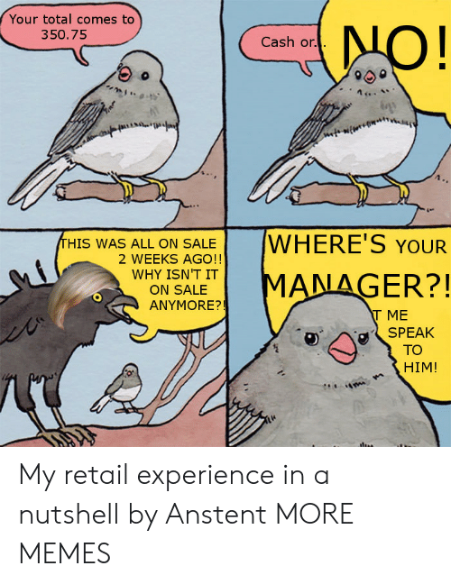Allely: Your total comes to  350.75  Cash or.  HIS WAS ALL ON SALEWHERE'S YOUR  2 WEEKS AGO!!  WHY SALET MANAGER?!  ON SALE  ANYMORE?!  T ME  SPEAK  TO  HIM! My retail experience in a nutshell by Anstent MORE MEMES