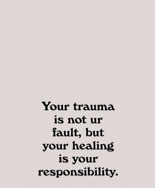 trauma: Your trauma  is not ur  fault, but  your healing  is your  responsibility.