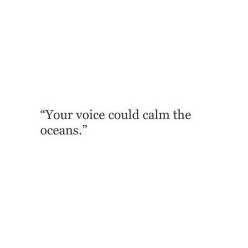 """Voice, Oceans, and Calm: """"Your voice could calm the  oceans."""""""