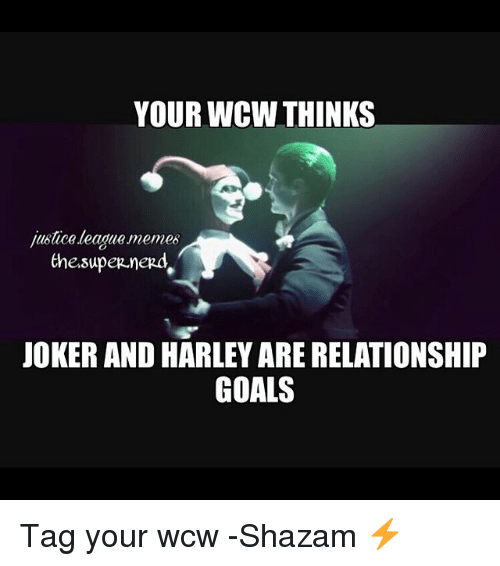 Justice League Memes: YOUR WCW THINKS  justice league memes  the.supep.nerd  JOKER AND HARLEY ARE RELATIONSHIP  GOALS Tag your wcw -Shazam ⚡️