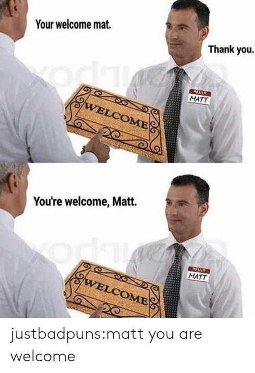 Matt: Your welcome mat.  Thank you.  HELLO  MATT  WELCOME  You're welcome, Matt.  HELLO  MATT  odk  WELCOME justbadpuns:matt you are welcome
