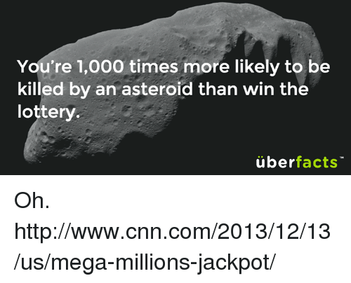 cnn.com, Lottery, and Memes: You're 1,000 times more likely to be  killed by an asteroid than win the  lottery.  überfacts Oh. http://www.cnn.com/2013/12/13/us/mega-millions-jackpot/