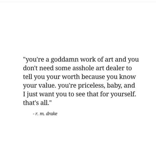 """You Know Your: """"you're a goddamn work of art and you  don't need some asshole art dealer to  tell you your worth because you know  your value. you're priceless, baby, and  I just want you to see that for yourself.  that's all.""""  -r. m. drake"""