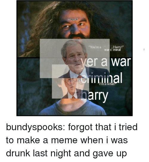 """Drunk, Meme, and Tumblr: """"You're a  Ha  warc mina  ver a war  iminal  rry bundyspooks: forgot that i tried to make a meme when i was drunk last night and gave up"""