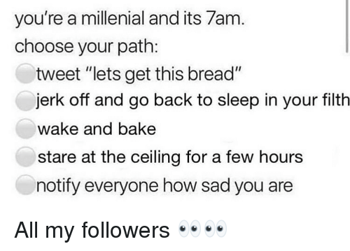 """A Millenial: you're a millenial and its 7am  choose your path:  tweet """"lets get this bread""""  jerk off and go back to sleep in your filth  wake and bake  stare at the ceiling for a few hours  notify everyone how sad you are All my followers 👀👀"""