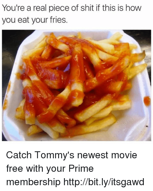priming: You're a real piece of shit if this is how  you eat your fries. Catch Tommy's newest movie free with your Prime membership http://bit.ly/itsgawd