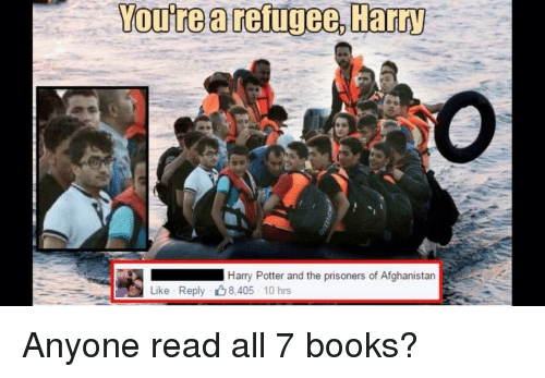 Afghanistan: You're a reigee, Harry  Harry Potter and the prisoners of Afghanistan  Like Reply 8.405 10 hrs Anyone read all 7 books?