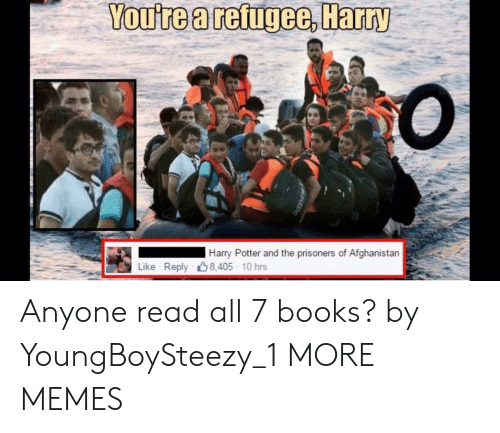 Afghanistan: You're a reigee, Harry  Harry Potter and the prisoners of Afghanistan  Like Reply 8.405 10 hrs Anyone read all 7 books? by YoungBoySteezy_1 MORE MEMES