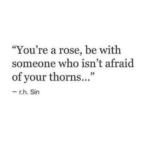 """Be With Someone Who: """"You're a rose, be with  someone who isn't afraid  of your thorns...""""  92  r.h. Sin"""