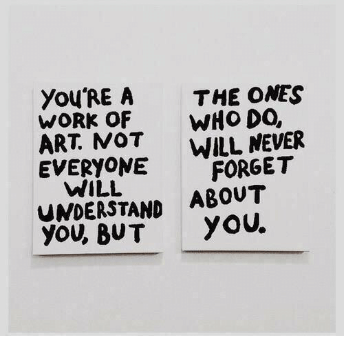 Work, Never, and Art: YOU'RE A THE ONES  WORK OF WHO DO,  ART. NOT WILL NEVER  EVERYONE FORGET  WILL  UNDERSTAND ABOUT  you, BUT yoU.