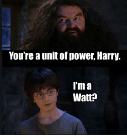 Memes, Power, and 🤖: You're a unit of power, Harry.  T'm a  Watt?