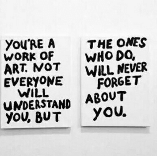 Work, Never, and Art: YoU'RE A  WORK OF  ART NOT  EVERYONE  THE ONES  WH0 DO,  WILL NEVER  FORGET  WILL  UNDERSTAND ABOUT  you, BUTYoU.