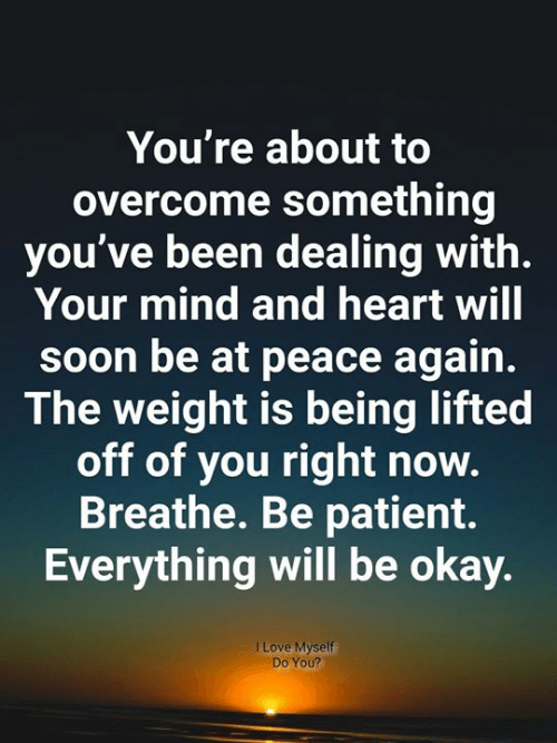 Love, Memes, and Soon...: You're about to  overcome something  you've been dealing with.  Your mind and heart will  soon be at peace again.  The weight is being lifted  off of you right now.  Breathe. Be patient.  Everything will be okay.  I Love Myself  Do You?