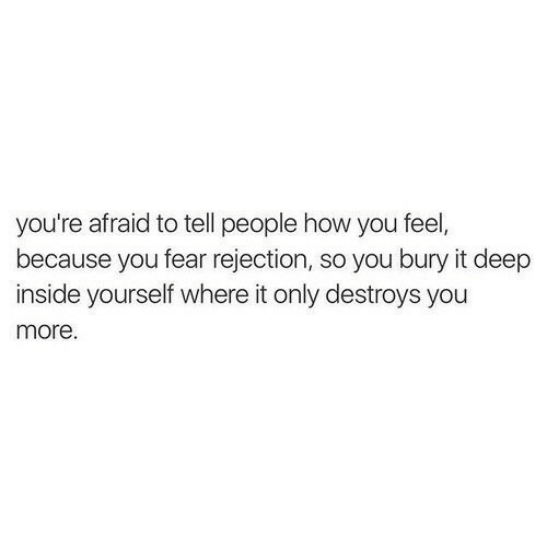 How You Feel: you're afraid to tell people how you feel,  because you fear rejection, so you bury it deep  inside yourself where it only destroys you  more