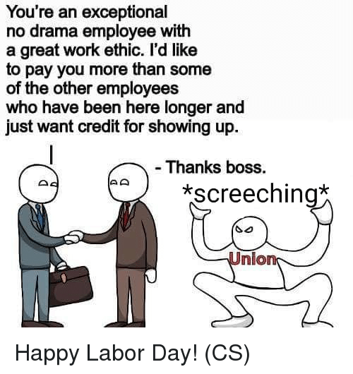 exceptional: You're an exceptional  no drama employee with  a great work ethic. l'd like  to pay you more than some  of the other employees  who have been here longer and  just want credit for showing up  - Thanks boss.  screeching  Union Happy Labor Day! (CS)