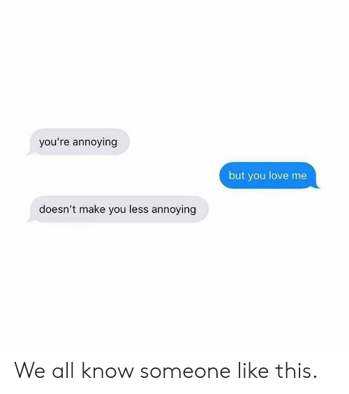 Dank, Love, and Annoying: you're annoying  but you love me  doesn't make you less annoying We all know someone like this.