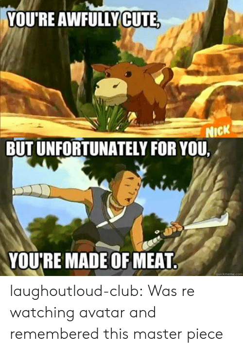 Club, Tumblr, and Avatar: YOU'RE AWFULLYCUTE  NICK  BUT UNFORTUNATELY FOR YOU,  YOU'RE MADE OF MEAT.  quickreeme com laughoutloud-club:  Was re watching avatar and remembered this master piece
