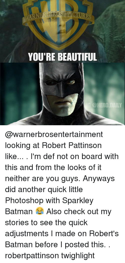 Batman, Beautiful, and Memes: YOU'RE BEAUTIFUL  @HERO DAILY @warnerbrosentertainment looking at Robert Pattinson like... . I'm def not on board with this and from the looks of it neither are you guys. Anyways did another quick little Photoshop with Sparkley Batman 😂 Also check out my stories to see the quick adjustments I made on Robert's Batman before I posted this. . robertpattinson twighlight