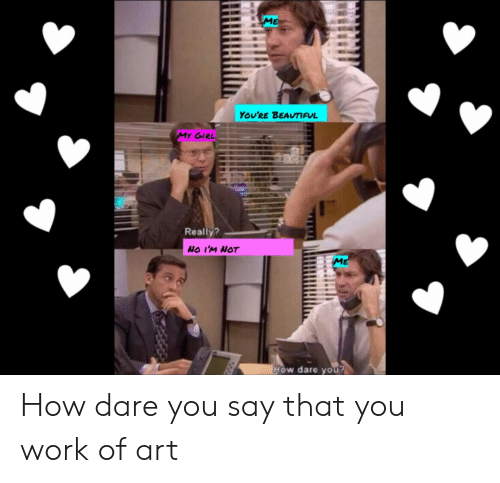 No Im Not: YOU'RE BEAVIUL  Really?  NO I'M NOT  w dare you How dare you say that you work of art