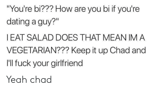 "Vegetarian: ""You're bi??? How are you bi if you're  dating a guy?""  I EAT SALAD DOES THAT MEAN IM A  VEGETARIAN??? Keep it up Chad and  I'll fuck your girlfriend Yeah chad"