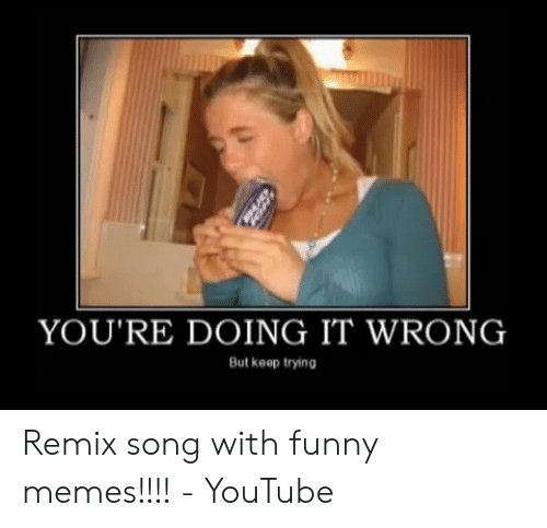 Funny Memes Youtube: YOU'RE DOING IT WRONG  But keep trying Remix song with funny memes!!!! - YouTube