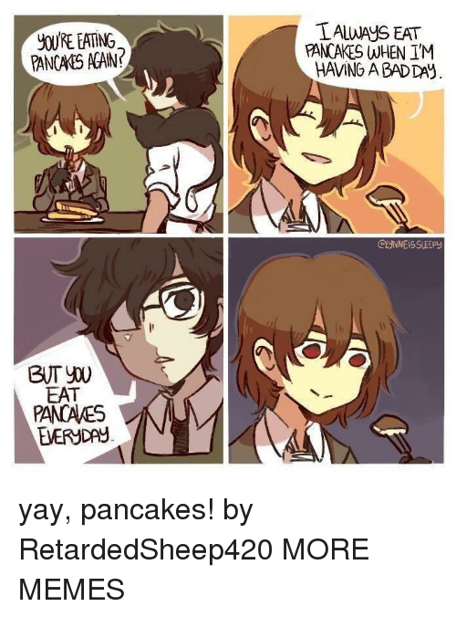 Bad, Bad Day, and Dank: yOURE EATING  PANCAKS AGAN?  LALWAYS EAT  PANCAKES WHEN IM  HAMING A BAD DAY  EAT  PANCAKES  EVERYDAY  EVERyDAY yay, pancakes! by RetardedSheep420 MORE MEMES