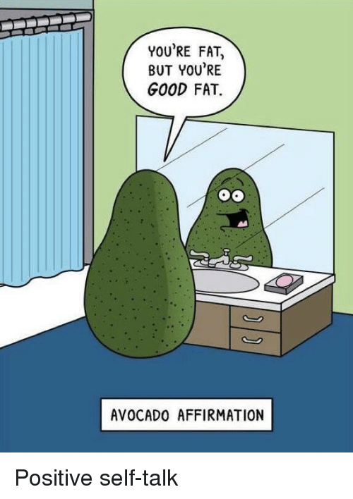 Avocado, Good, and Fat: YOU'RE FAT,  BUT YOU'RE  GOOD FAT.  AVOCADO AFFIRMATION Positive self-talk