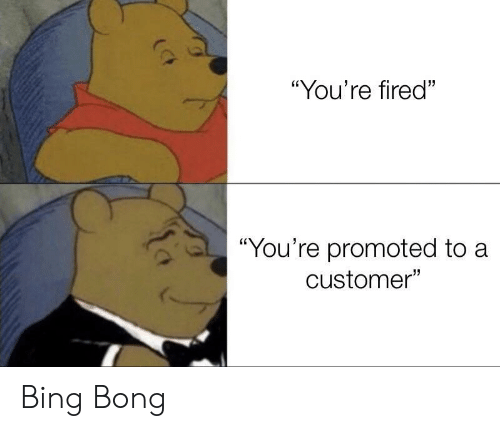 "Bing, Bong, and Customer: ""You're fired""  ""You're promoted to a  customer"" Bing Bong"