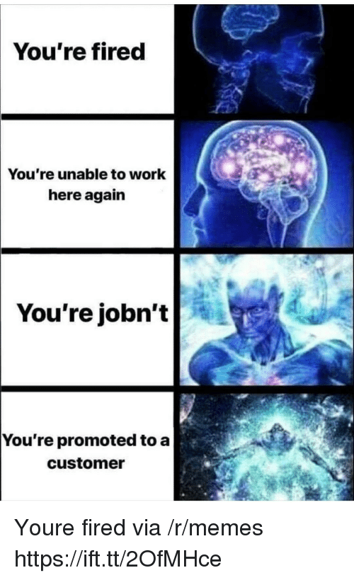Memes, Work, and Via: You're fired  You're unable to work  here again  |You're  jobn't  You re promoted to a  customer Youre fired via /r/memes https://ift.tt/2OfMHce
