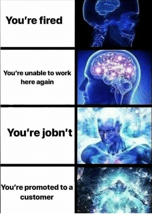 Memes, Work, and 🤖: You're fired  You're unable to work  here again  You're jobn't  You're promoted to a  customer