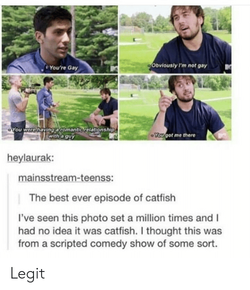 Catfished, Best, and Comedy: . You're Gay  Obviously I'm not gay  You were having aromantic relationship  with a guy  ou got me there  heylaurak:  mainsstream-teenss:  The best ever episode of catfish  've seen this photo set a million times and I  had no idea it was catfish. I thought this was  from a scripted comedy show of some sort. Legit