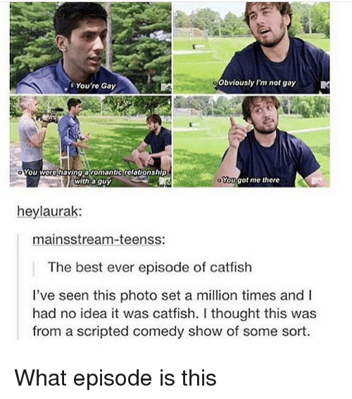 Catfished, Ironic, and Best: You're Gay  Obviously l'm not gay  YOu worohavingaromantictolotionshiDA  with a guy  Yougot me there  heylaurak:  mainsstream-teenss:  The best ever episode of catfish  l've seen this photo set a million times and I  had no idea it was catfish. I thought this was  from a scripted comedy show of some sort What episode is this