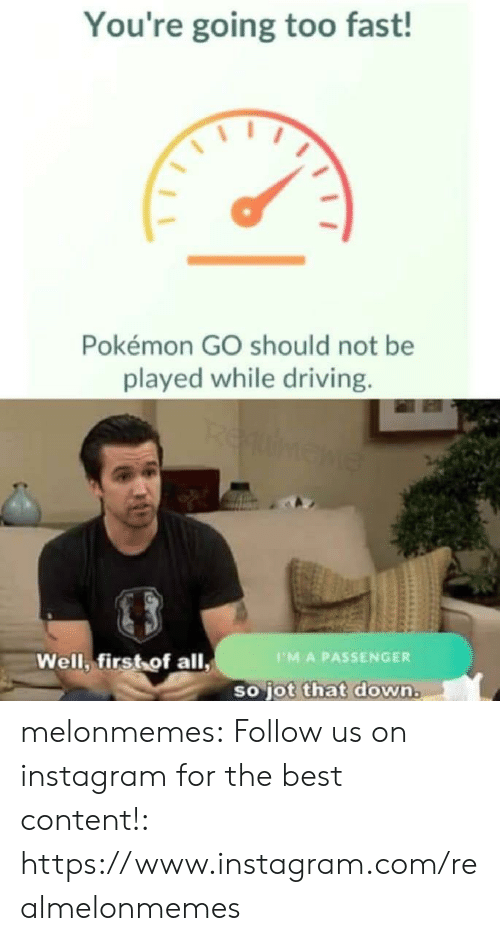 Pokemon GO: You're going too fast!  Pokémon GO should not be  played while driving.  REumene  Well, first of all,  PMA PASSENGER  so jot that down. melonmemes:  Follow us on instagram for the best content!: https://www.instagram.com/realmelonmemes