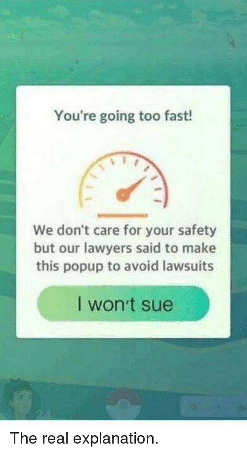 popup: You're going too fast!  We don't care for your safety  but our lawyers said to make  this popup to avoid lawsuits  I won't sue The real explanation.