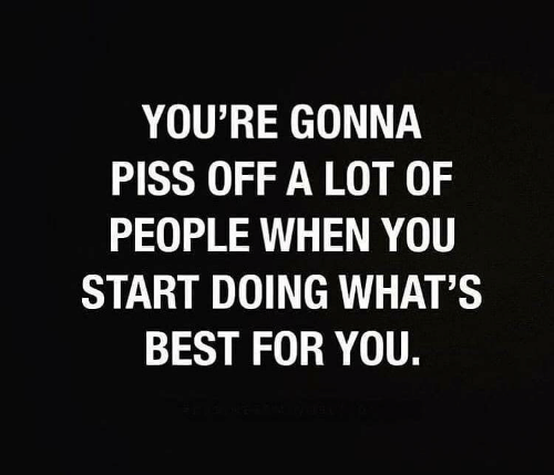 Youre Gonna: YOU'RE GONNA  PISS OFF A LOT OF  PEOPLE WHEN YOU  START DOING WHAT'S  BEST FOR YOU.