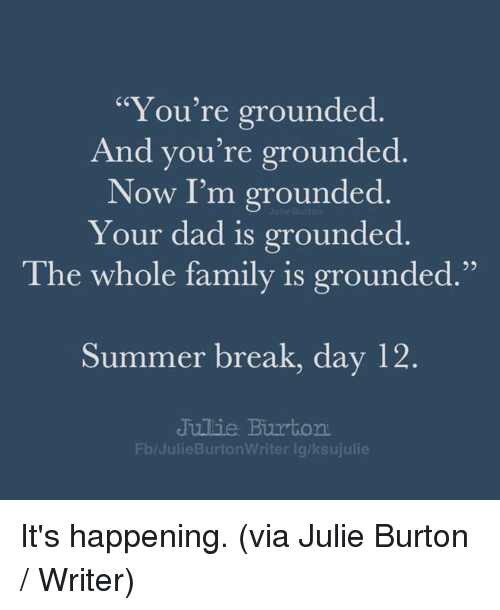 "day-12: ""You're grounded  And you're grounded  Now I'm grounded  Your dad is grounded  95  The whole family is grounded.""  Summer break, day 12  Jullie Burton  Fb/JulieBurtonWriter lg/ksujulie It's happening. (via Julie Burton / Writer)"