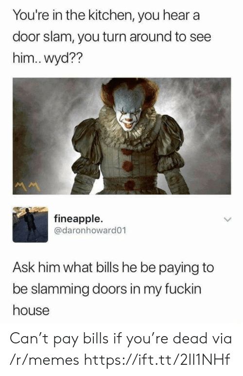 door slam: You're in the kitchen, you hear a  door slam, you turn around to see  him..wyd??  M  fineapple.  @daronhoward01  Ask him what bills he be paying to  be slamming doors in my fuckin  house Can't pay bills if you're dead via /r/memes https://ift.tt/2II1NHf
