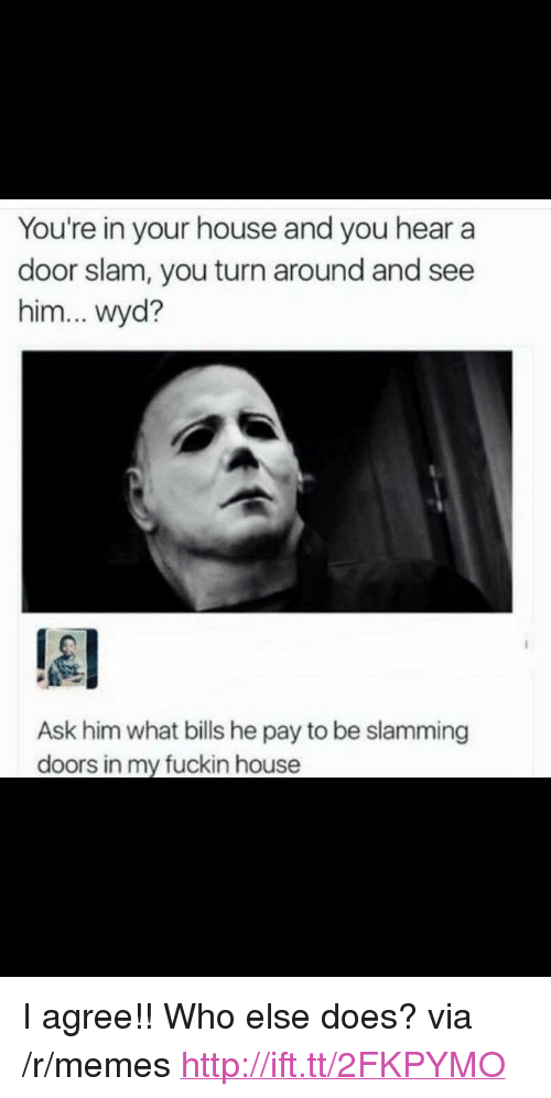 "door slam: You're in your house and you hear a  door slam, you turn around and see  him... wyd?  Ask him what bills he pay to be slamming  doors in my fuckin house <p>I agree!! Who else does? via /r/memes <a href=""http://ift.tt/2FKPYMO"">http://ift.tt/2FKPYMO</a></p>"