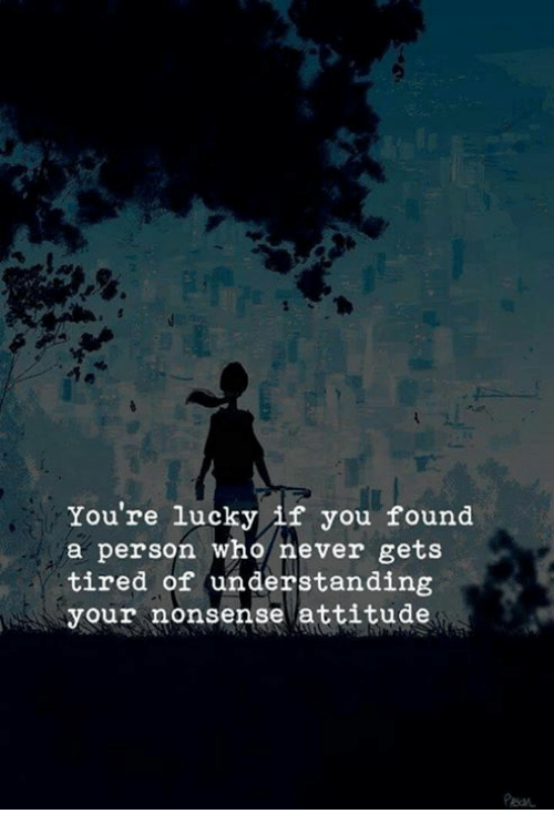 Attitude, Never, and Nonsense: You're lucky if you found  a person who never gets  tired of understanding  your nonsense attitude