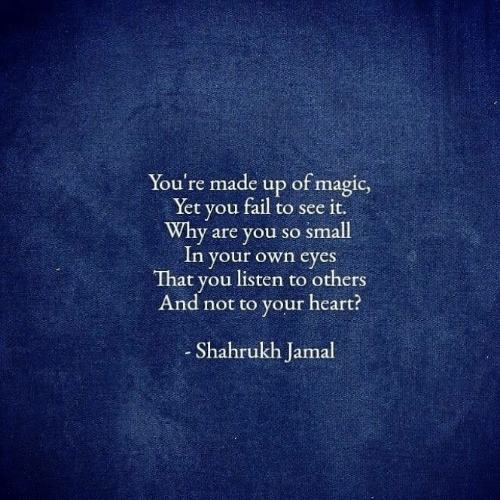 Fail, Heart, and Magic: You're made up of magic,  Yet you fail to see it.  Why are you so small  In your own eyes  That you listen to others  And not to your heart?  Shahrukh Jamal