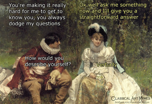 Facebook, Memes, and Dodge: You're  making  it  really  Ok  well  ask  me  something  hard for me to get to now and IIl give you a  know you, you always straightforward answer  dodge my questions  How would you  describe yourself?  erbally  CLASSICAL  ART MEMES  facebook.com/classicalartmemes