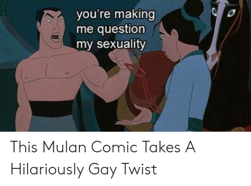Mulan, Gay, and Comic: you're making  me question  my sexuality This Mulan Comic Takes A Hilariously Gay Twist