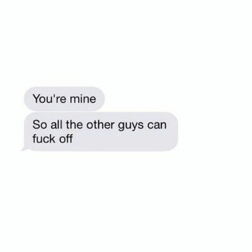 Other Guys: You're mine  So all the other guys can  fuck off